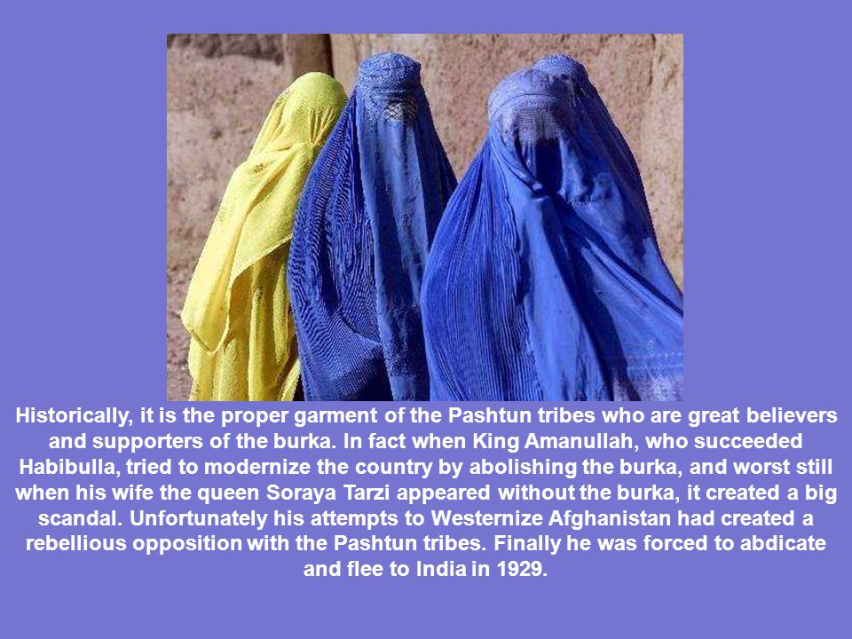 The BURKA * It was introduced in AFGHANISTAN in the early twentieth century, during the HABIBULLA era (1901-1919), who imposed its use to his 200 women harem, in order to avoid tempting men staring at their facial beauty.