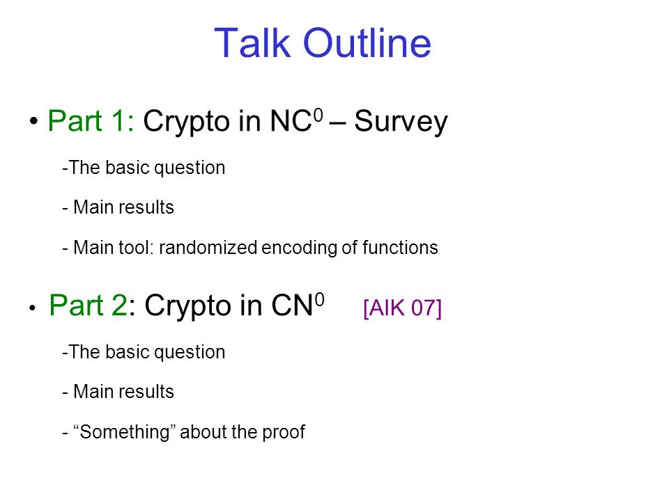 Part 1: Crypto in NC 0 – Survey -The basic question - Main results - Main tool: randomized encoding of functions Part 2: Crypto in CN 0 [AIK 07] -The