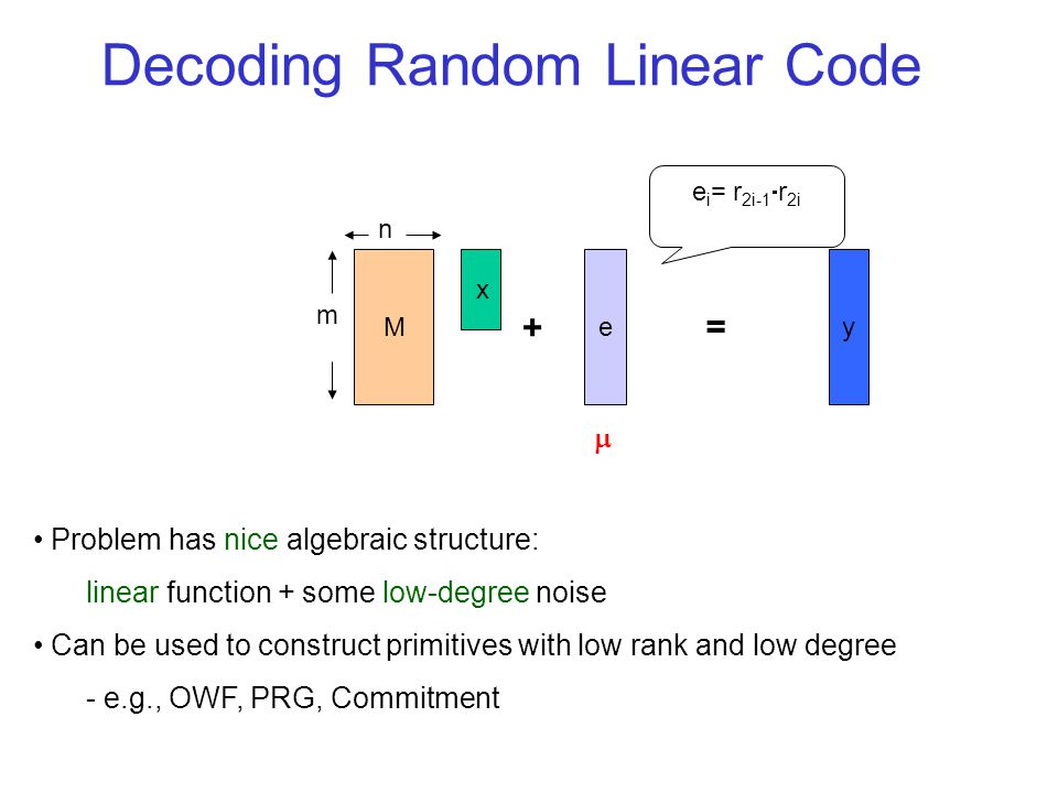 Problem has nice algebraic structure: linear function + some low-degree noise Can be used to construct primitives with low rank and low degree - e.g.,
