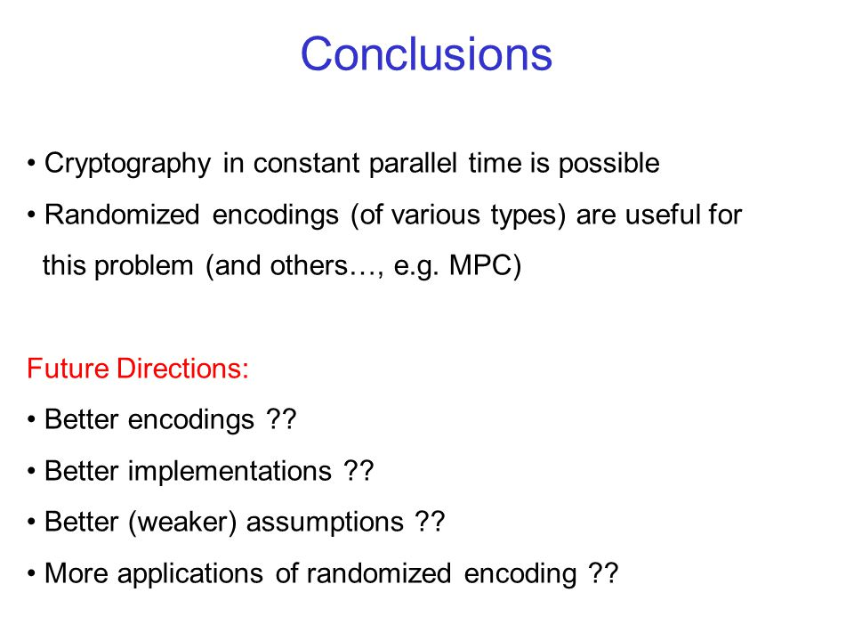 Conclusions Cryptography in constant parallel time is possible Randomized encodings (of various types) are useful for this problem (and others…, e.g.