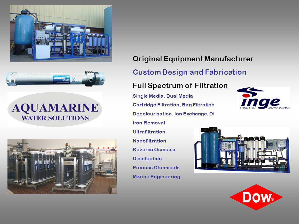 Original Equipment Manufacturer Custom Design and Fabrication Full Spectrum of Filtration Single Media, Dual Media Cartridge Filtration, Bag Filtration Decolourisation, Ion Exchange, DI Iron Removal Ultrafiltration Nanofiltration Reverse Osmosis Disinfection Process Chemicals Marine Engineering ®