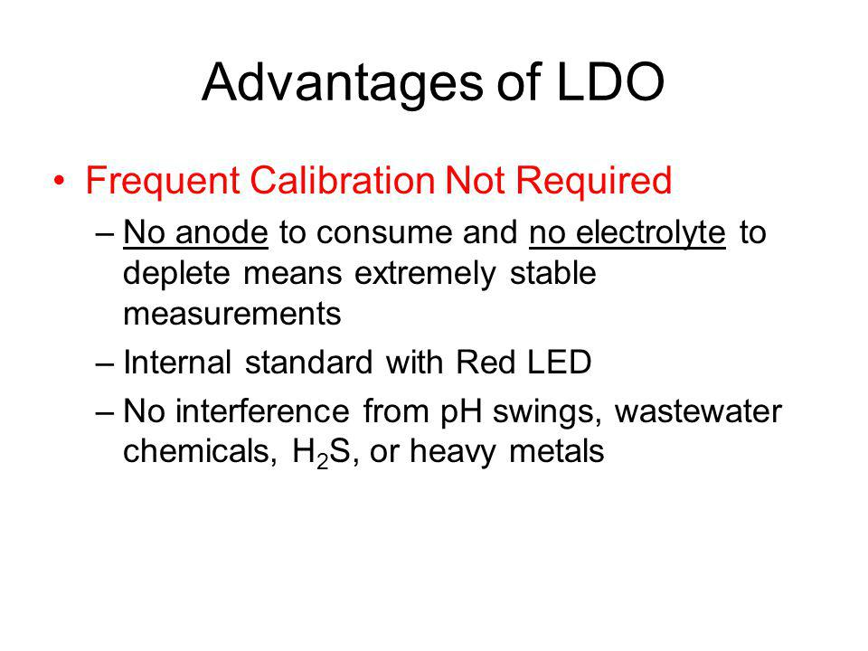 Advantages of LDO Frequent Calibration Not Required –No anode to consume and no electrolyte to deplete means extremely stable measurements –Internal standard with Red LED –No interference from pH swings, wastewater chemicals, H 2 S, or heavy metals