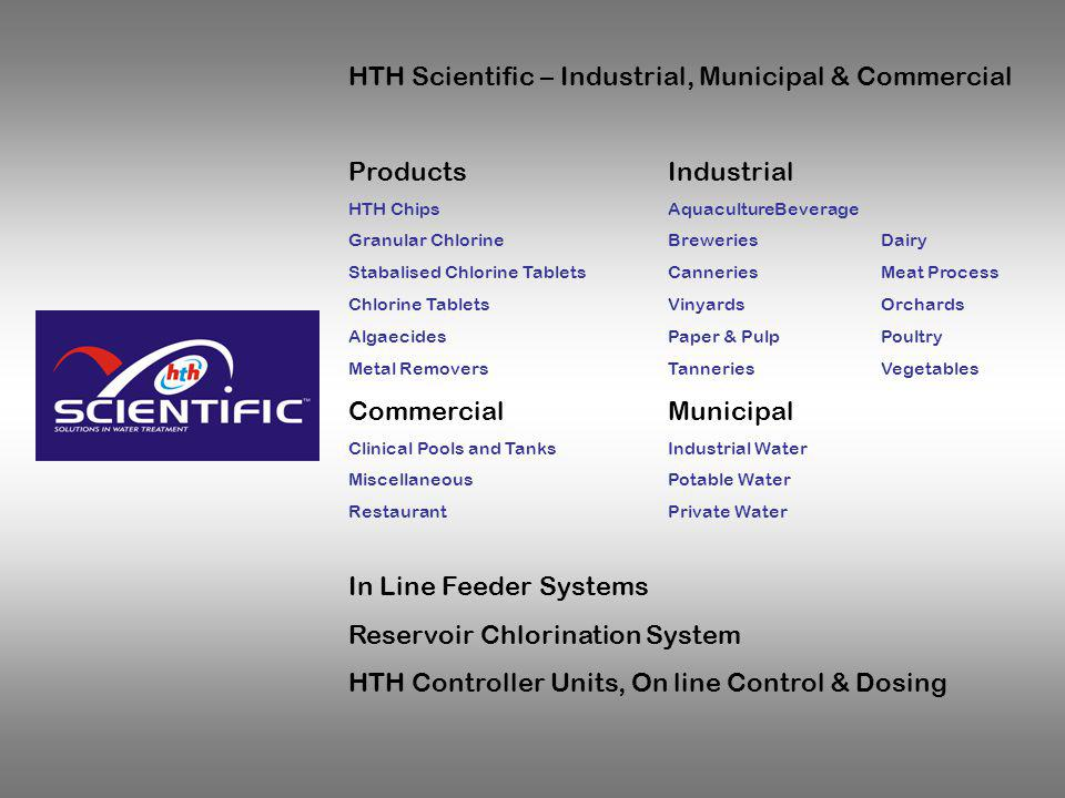 HTH Scientific – Industrial, Municipal & Commercial ProductsIndustrial HTH ChipsAquacultureBeverage Granular ChlorineBreweriesDairy Stabalised Chlorine TabletsCanneriesMeat Process Chlorine TabletsVinyardsOrchards AlgaecidesPaper & PulpPoultry Metal RemoversTanneriesVegetables CommercialMunicipal Clinical Pools and TanksIndustrial Water MiscellaneousPotable Water RestaurantPrivate Water In Line Feeder Systems Reservoir Chlorination System HTH Controller Units, On line Control & Dosing On line chlorine monitoring and control Automated dosing systems Cal Hypo chips, TCIA, HTH granules Reservoir treatment scientific floaters