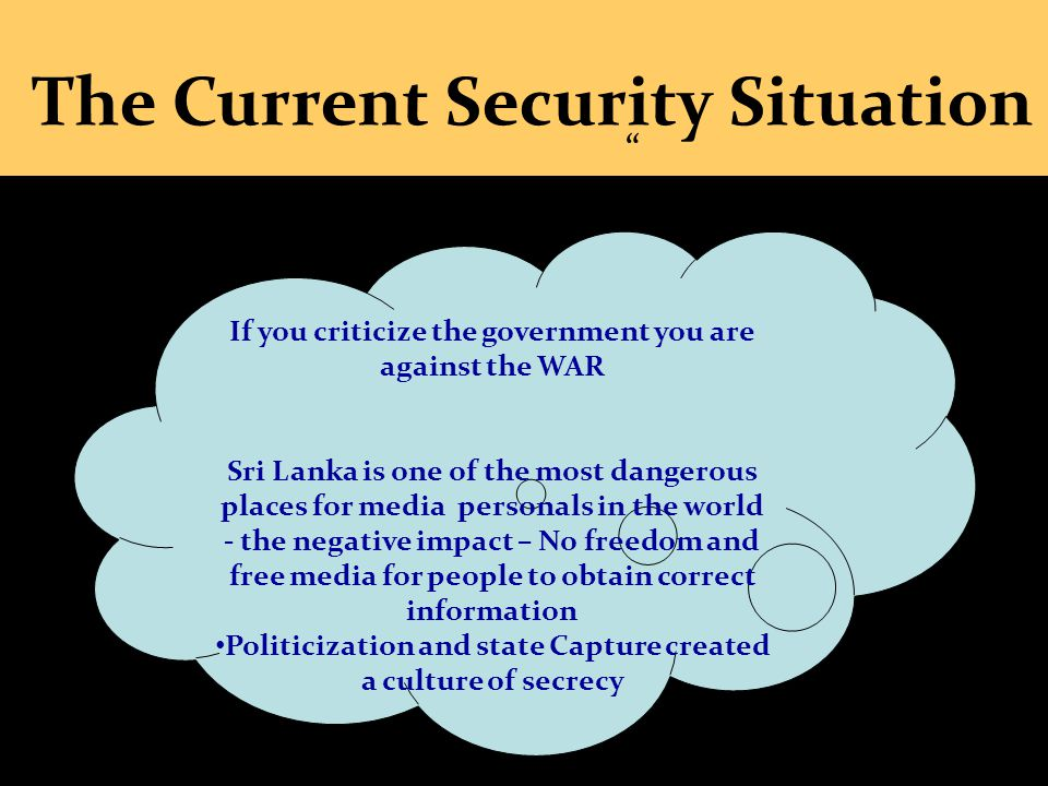 1 ~ The Current Security Situation If you criticize the government you are against the WAR Sri Lanka is one of the most dangerous places for media per