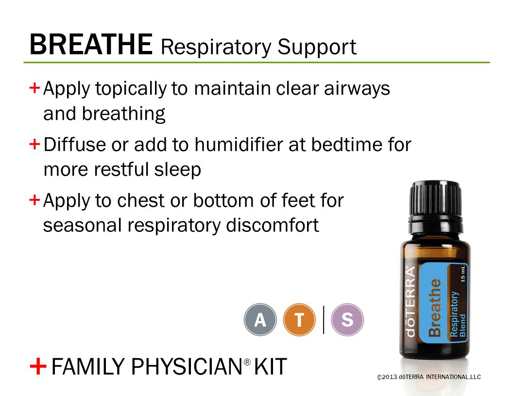 BREATHE Respiratory Support ©2013 dōTERRA INTERNATIONAL,LLC +Apply topically to maintain clear airways and breathing +Diffuse or add to humidifier at