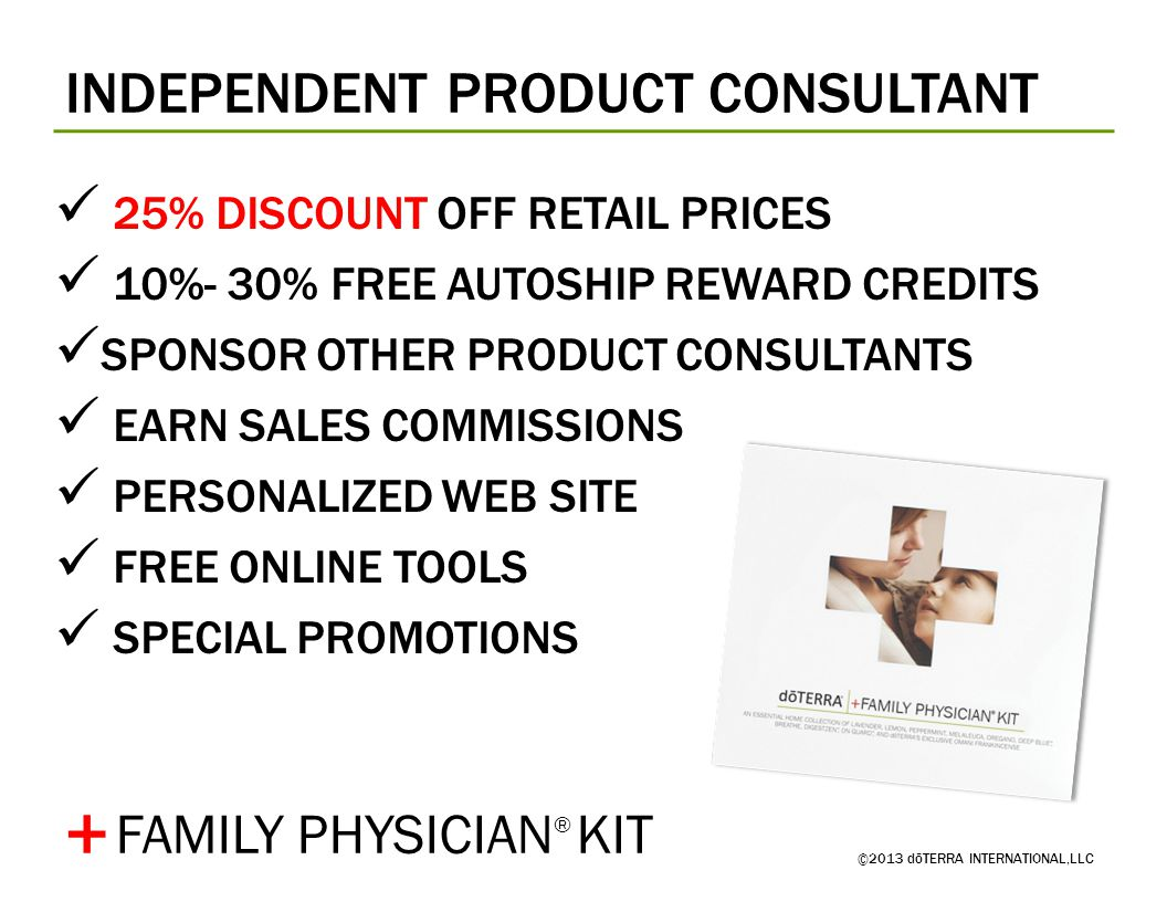 INDEPENDENT PRODUCT CONSULTANT ©2013 dōTERRA INTERNATIONAL,LLC 25% DISCOUNT OFF RETAIL PRICES 10%- 30% FREE AUTOSHIP REWARD CREDITS SPONSOR OTHER PROD
