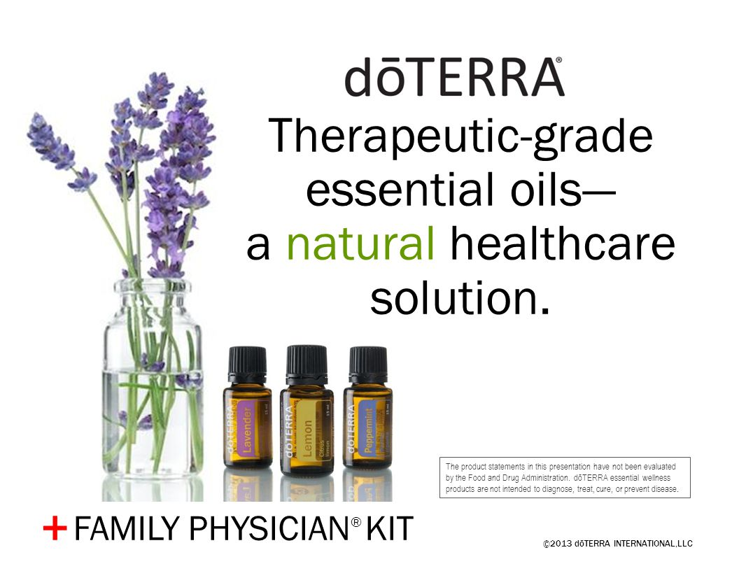 ©2013 dōTERRA INTERNATIONAL,LLC + Therapeutic-grade essential oils a natural healthcare solution. The product statements in this presentation have not