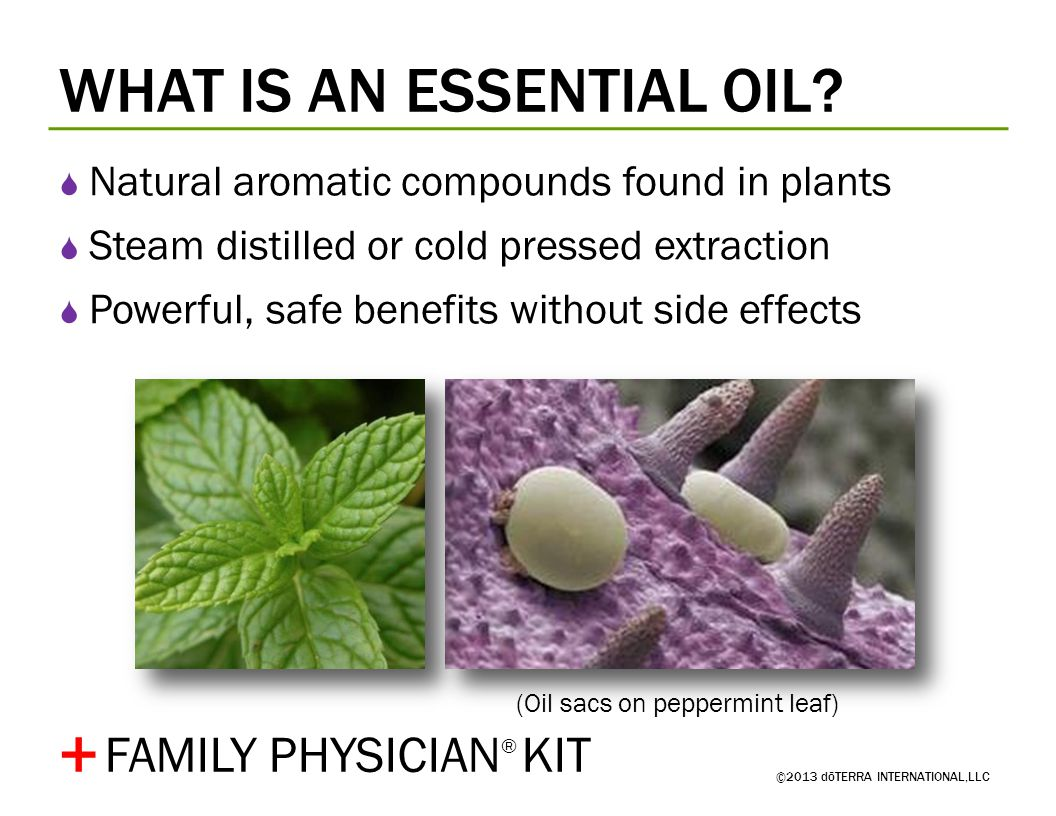WHAT IS AN ESSENTIAL OIL? ©2013 dōTERRA INTERNATIONAL,LLC Natural aromatic compounds found in plants Steam distilled or cold pressed extraction Powerf