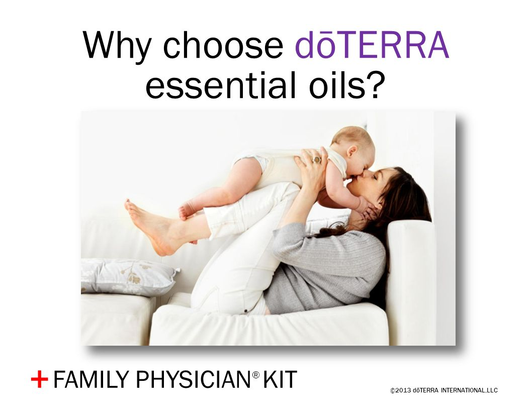 ©2013 dōTERRA INTERNATIONAL,LLC + Why choose dōTERRA essential oils? FAMILY PHYSICIAN ® KIT