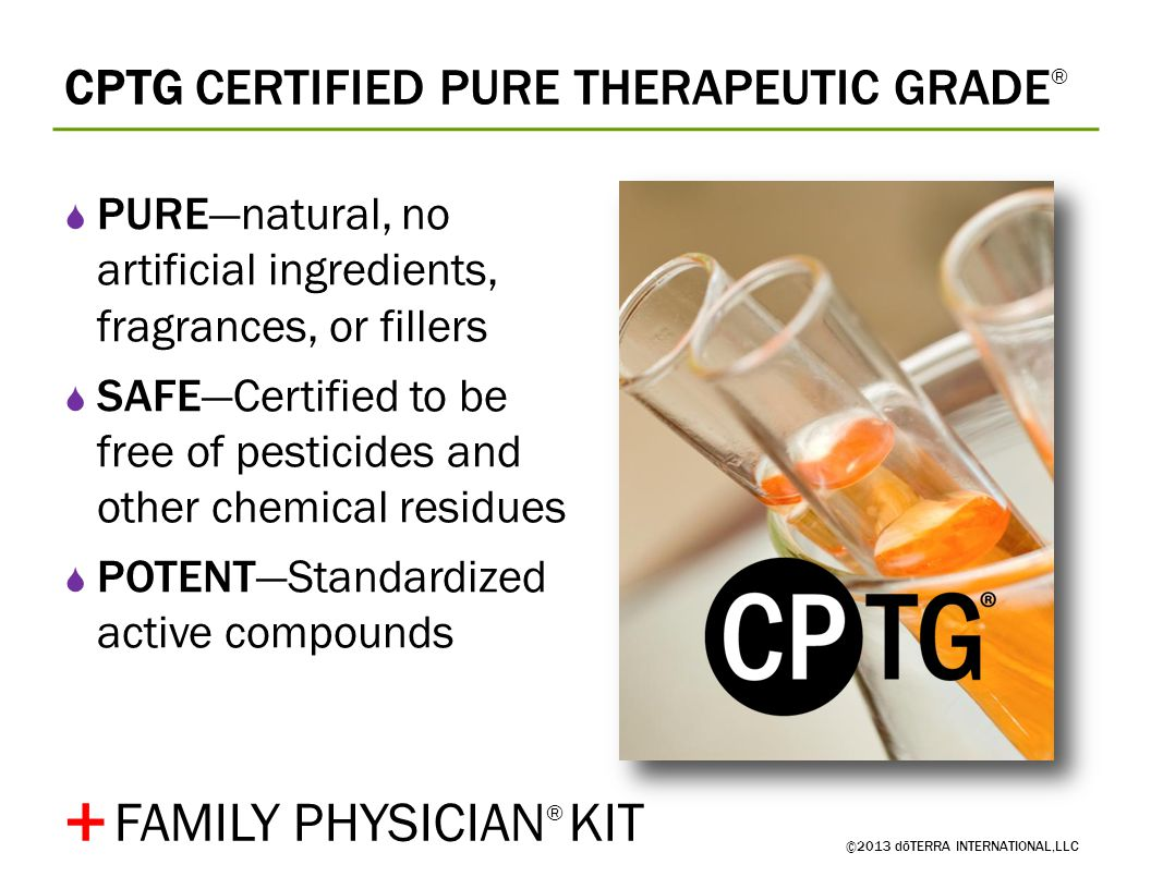 CPTG CERTIFIED PURE THERAPEUTIC GRADE ® ©2013 dōTERRA INTERNATIONAL,LLC PUREnatural, no artificial ingredients, fragrances, or fillers SAFECertified t