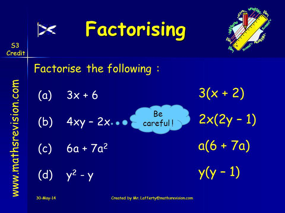30-May-14Created by Mr. Lafferty@mathsrevision.com www.mathsrevision.com Factorising Factorise the following : (a)3x + 6 (b) 4xy – 2x (c) 6a + 7a 2 (d