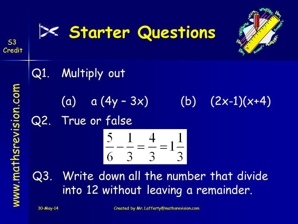 Starter Questions 30-May-14Created by Mr. Lafferty@mathsrevision.com www.mathsrevision.com Q1.Multiply out (a)a (4y – 3x)(b)(2x-1)(x+4) Q2.True or fal