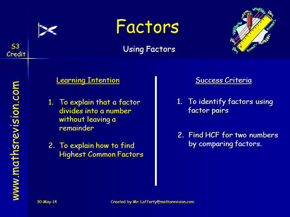 30-May-14Created by Mr. Lafferty@mathsrevision.com Learning Intention Success Criteria 1.To identify factors using factor pairs 1.To explain that a fa