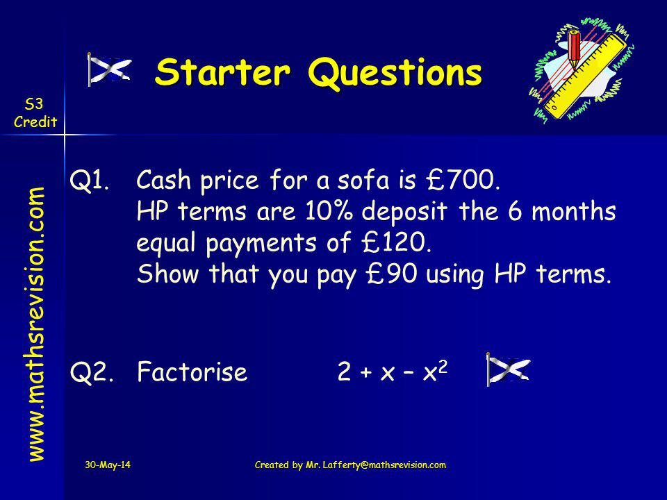 Starter Questions 30-May-14Created by Mr. Lafferty@mathsrevision.com www.mathsrevision.com Q1.Cash price for a sofa is £700. HP terms are 10% deposit