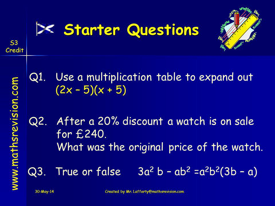 Starter Questions 30-May-14Created by Mr. Lafferty@mathsrevision.com www.mathsrevision.com Q1. S3 Credit Q3.True or false 3a 2 b – ab 2 =a 2 b 2 (3b –