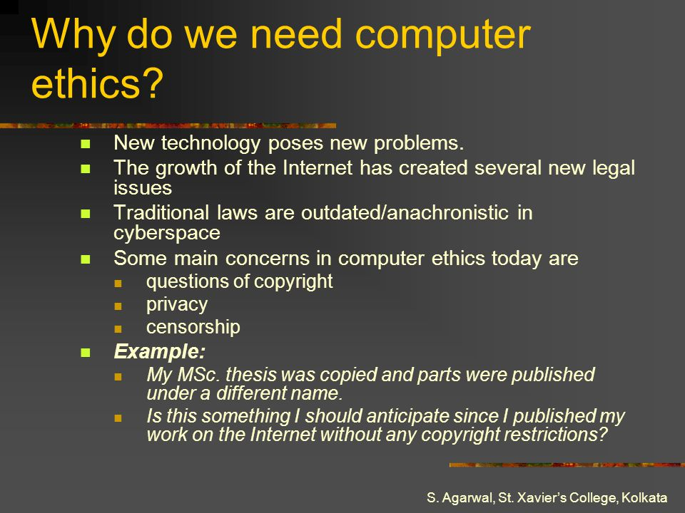 S. Agarwal, St. Xaviers College, Kolkata Why do we need computer ethics? New technology poses new problems. The growth of the Internet has created sev