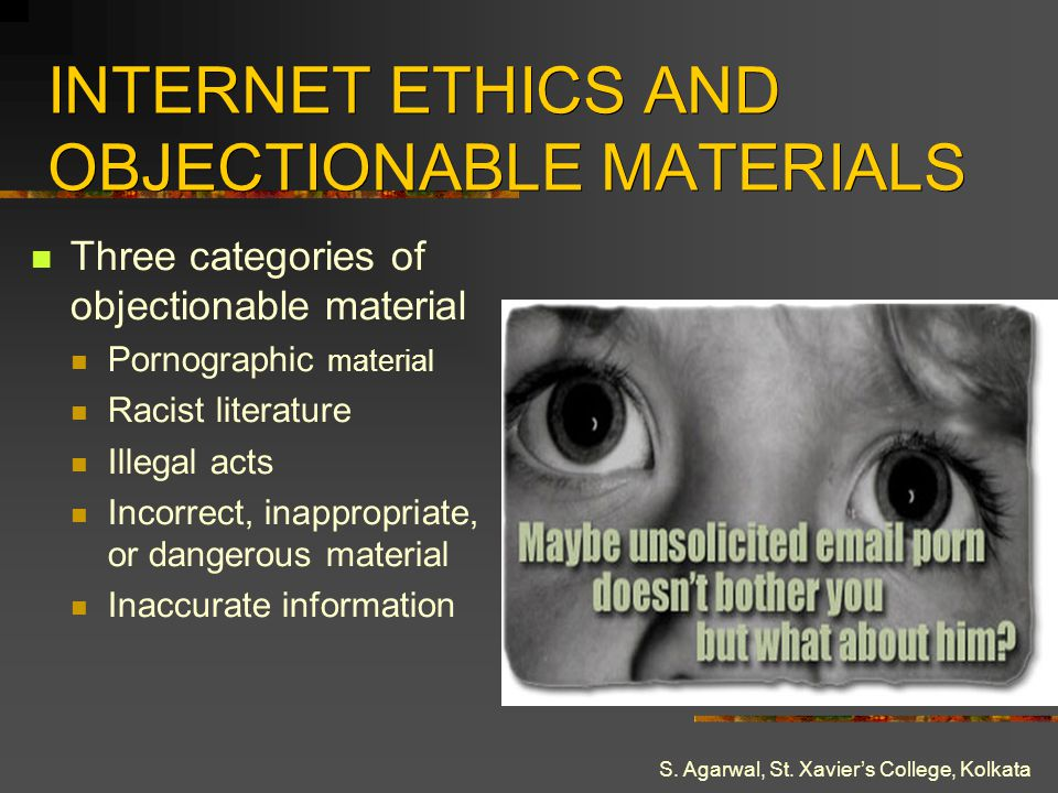 S. Agarwal, St. Xaviers College, Kolkata INTERNET ETHICS AND OBJECTIONABLE MATERIALS Three categories of objectionable material Pornographic material