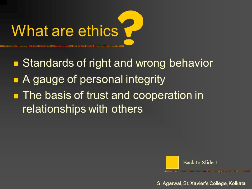 S. Agarwal, St. Xaviers College, Kolkata What are ethics Standards of right and wrong behavior A gauge of personal integrity The basis of trust and co