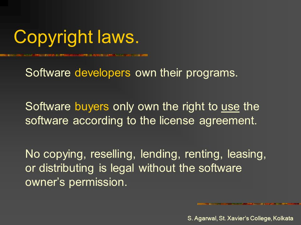 S. Agarwal, St. Xaviers College, Kolkata Copyright laws. Software developers own their programs. Software buyers only own the right to use the softwar