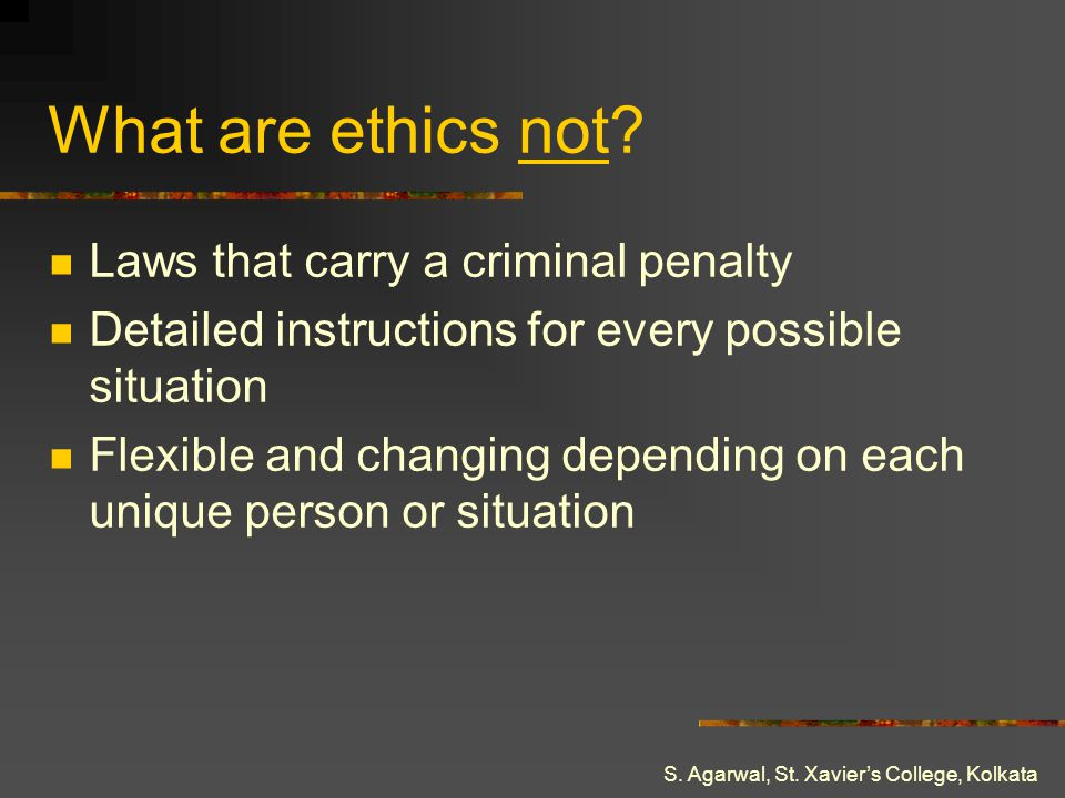 S. Agarwal, St. Xaviers College, Kolkata What are ethics not? Laws that carry a criminal penalty Detailed instructions for every possible situation Fl