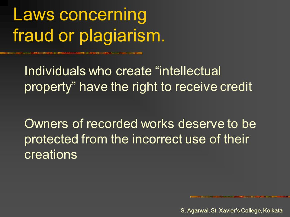 S. Agarwal, St. Xaviers College, Kolkata Laws concerning fraud or plagiarism. Individuals who create intellectual property have the right to receive c