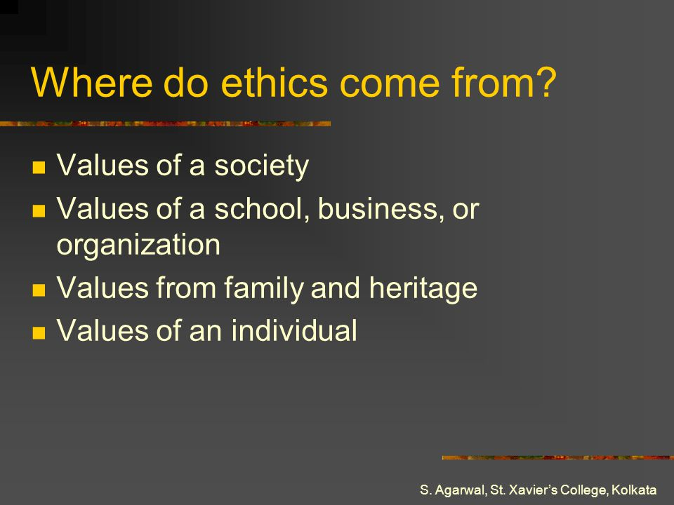 S. Agarwal, St. Xaviers College, Kolkata Where do ethics come from? Values of a society Values of a school, business, or organization Values from fami
