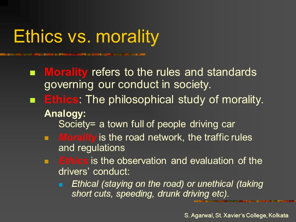 S. Agarwal, St. Xaviers College, Kolkata Ethics vs. morality Morality refers to the rules and standards governing our conduct in society. Ethics: The