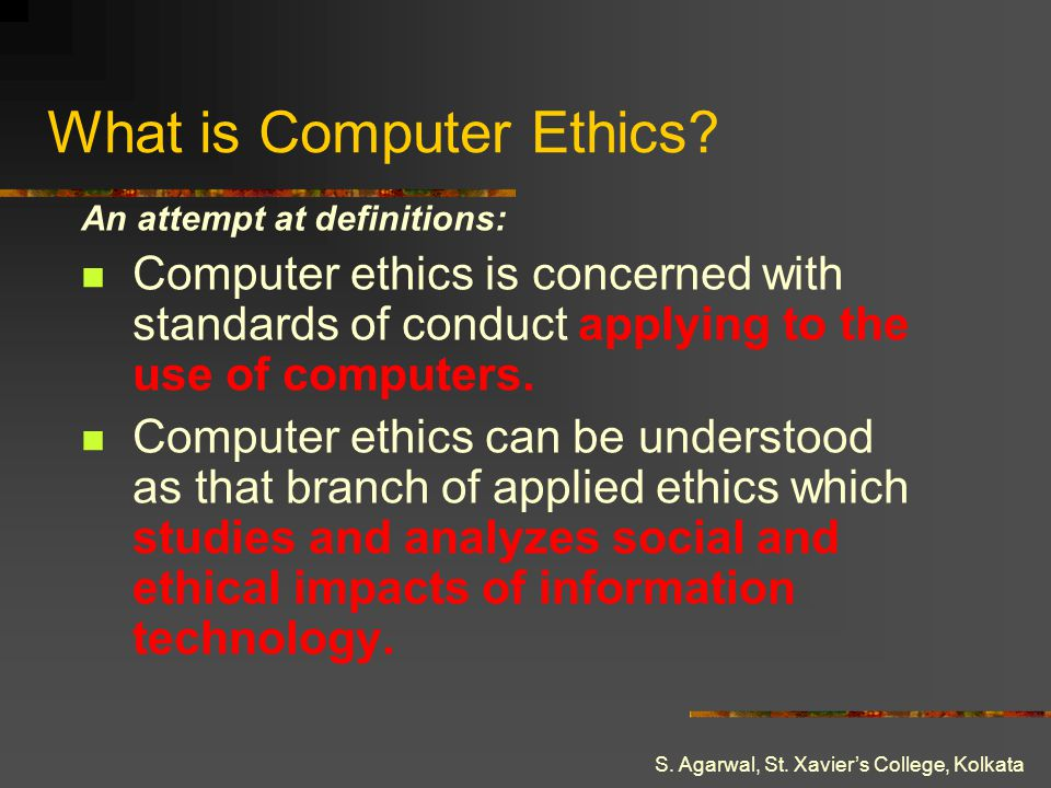 S. Agarwal, St. Xaviers College, Kolkata What is Computer Ethics? An attempt at definitions: Computer ethics is concerned with standards of conduct ap