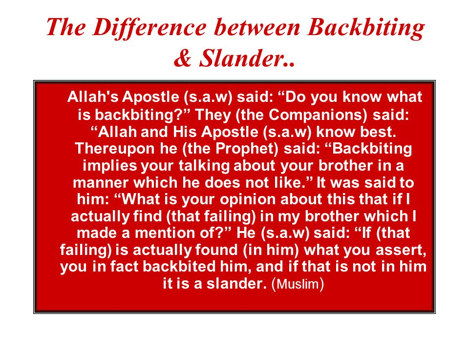 BACKBITING & SLANDER Talking negatively about others.. Woe to every (kind of) scandal-monger and backbiter. (Quran - 104;1) Nor speak ill of each othe