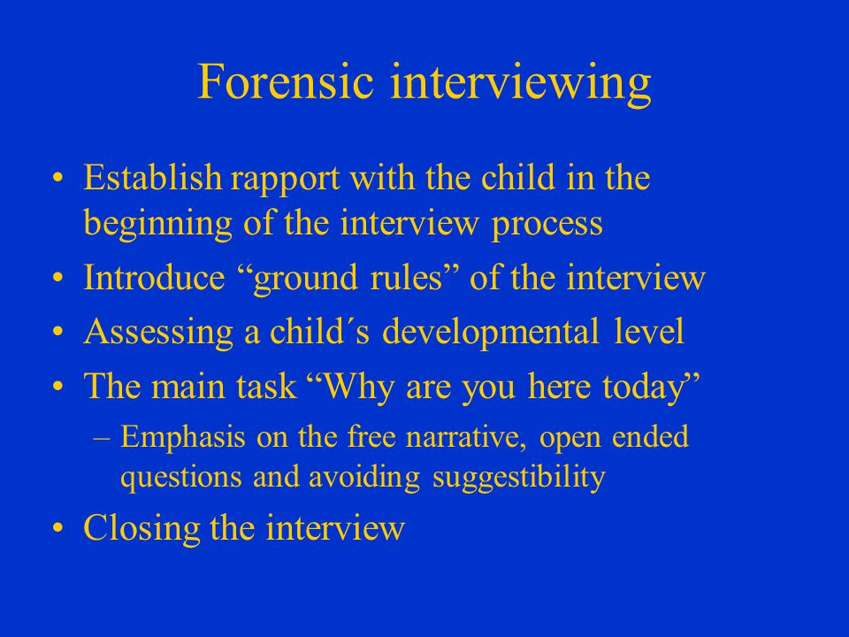 Forensic interviewing Establish rapport with the child in the beginning of the interview process Introduce ground rules of the interview Assessing a child´s developmental level The main task Why are you here today –Emphasis on the free narrative, open ended questions and avoiding suggestibility Closing the interview