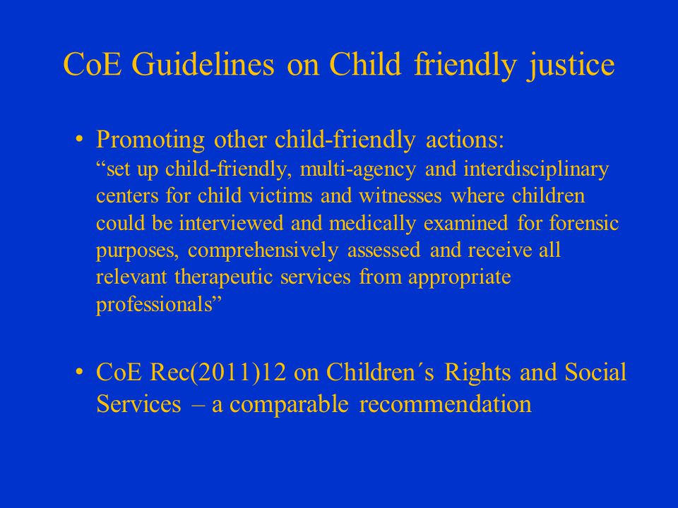 CoE Guidelines on Child friendly justice Promoting other child-friendly actions: set up child-friendly, multi-agency and interdisciplinary centers for child victims and witnesses where children could be interviewed and medically examined for forensic purposes, comprehensively assessed and receive all relevant therapeutic services from appropriate professionals CoE Rec(2011)12 on Children´s Rights and Social Services – a comparable recommendation