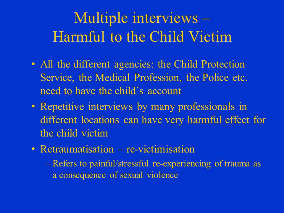 Multiple interviews – Harmful to the Child Victim All the different agencies: the Child Protection Service, the Medical Profession, the Police etc.
