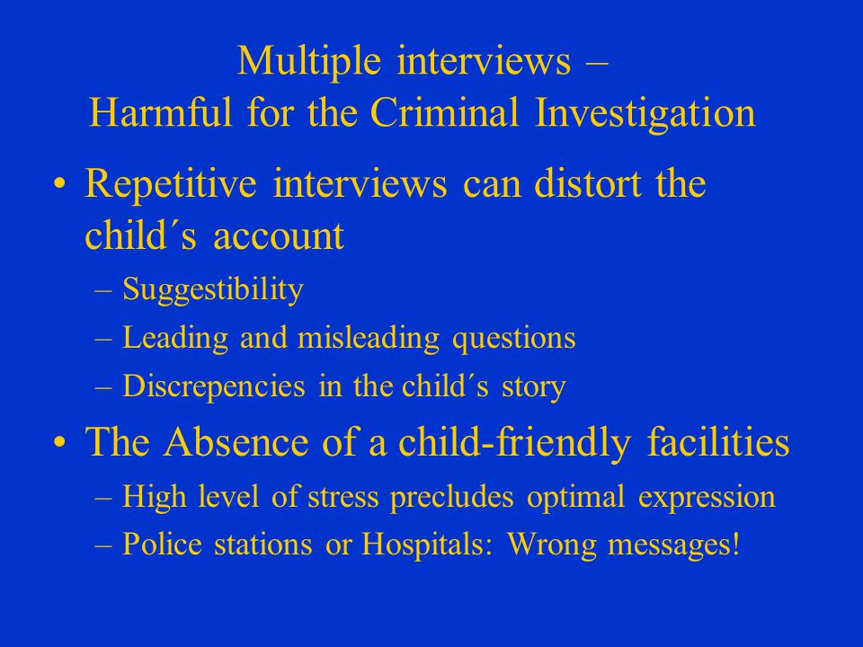 Multiple interviews – Harmful for the Criminal Investigation Repetitive interviews can distort the child´s account –Suggestibility –Leading and misleading questions –Discrepencies in the child´s story The Absence of a child-friendly facilities –High level of stress precludes optimal expression –Police stations or Hospitals: Wrong messages!