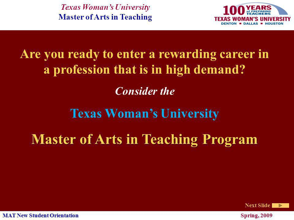 Texas Womans University Master of Arts in Teaching Next Slide MAT New Student Orientation Spring, 2009 Complete the Texas Common Application for graduate admission online at https://www.applytexas.org/adappc/commonapp.WBX https://www.applytexas.org/adappc/commonapp.WBX (A nonrefundable application fee of $30, $50 for international students, is required of each applicant.) Submit official transcripts from each college or university attended (no copies accepted) to Office of Student Records Processing, TWU, P.O.
