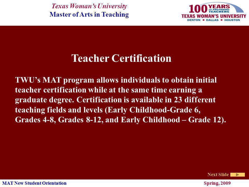 Texas Womans University Master of Arts in Teaching Next Slide MAT New Student Orientation Spring, 2009 Teacher Certification TWUs MAT program allows individuals to obtain initial teacher certification while at the same time earning a graduate degree.