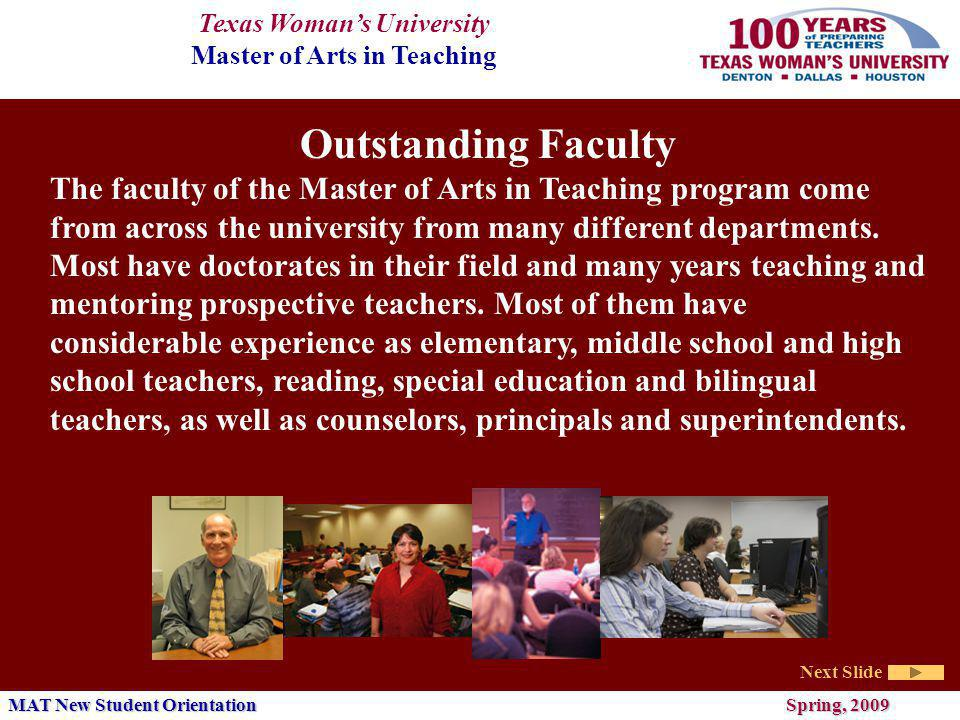 Texas Womans University Master of Arts in Teaching Next Slide MAT New Student Orientation Spring, 2009 Outstanding Faculty The faculty of the Master of Arts in Teaching program come from across the university from many different departments.