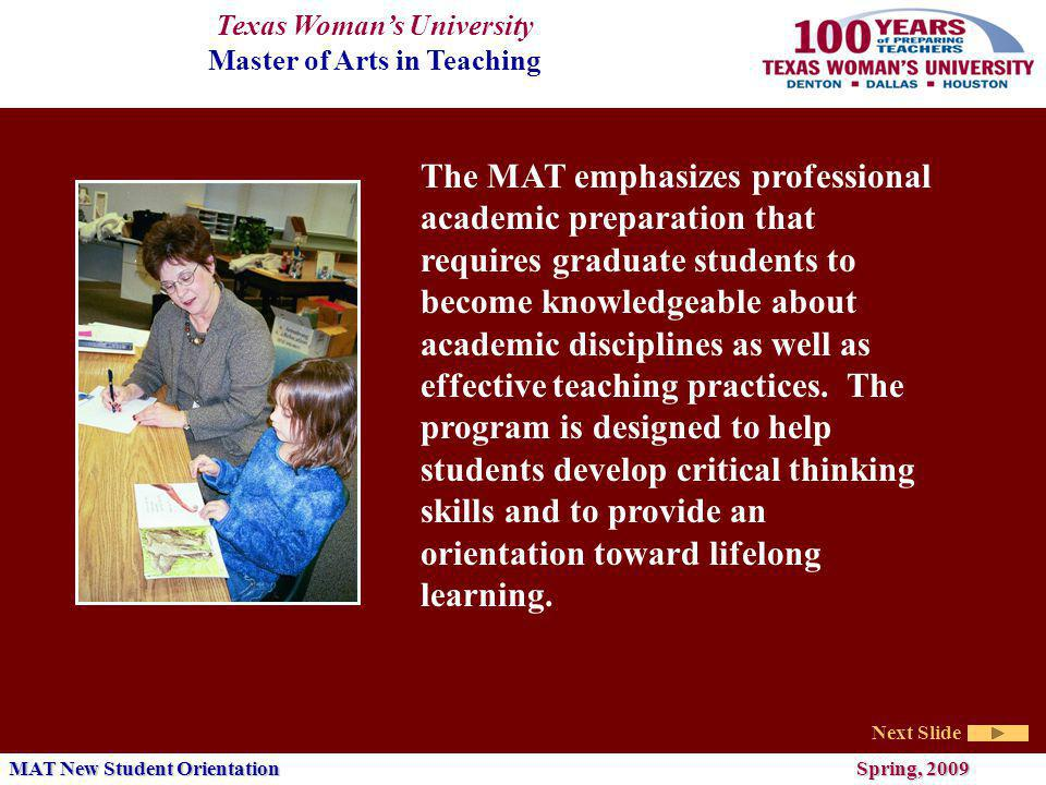 Texas Womans University Master of Arts in Teaching Next Slide MAT New Student Orientation Spring, 2009 The MAT emphasizes professional academic preparation that requires graduate students to become knowledgeable about academic disciplines as well as effective teaching practices.