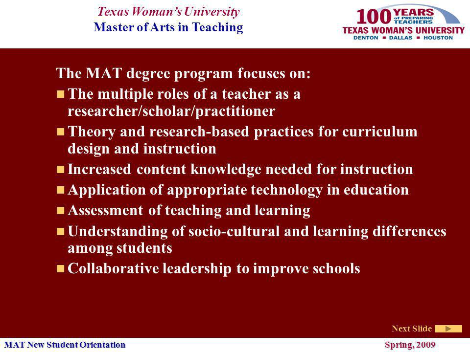 Texas Womans University Master of Arts in Teaching Next Slide MAT New Student Orientation Spring, 2009 The MAT degree program focuses on: The multiple roles of a teacher as a researcher/scholar/practitioner Theory and research-based practices for curriculum design and instruction Increased content knowledge needed for instruction Application of appropriate technology in education Assessment of teaching and learning Understanding of socio-cultural and learning differences among students Collaborative leadership to improve schools