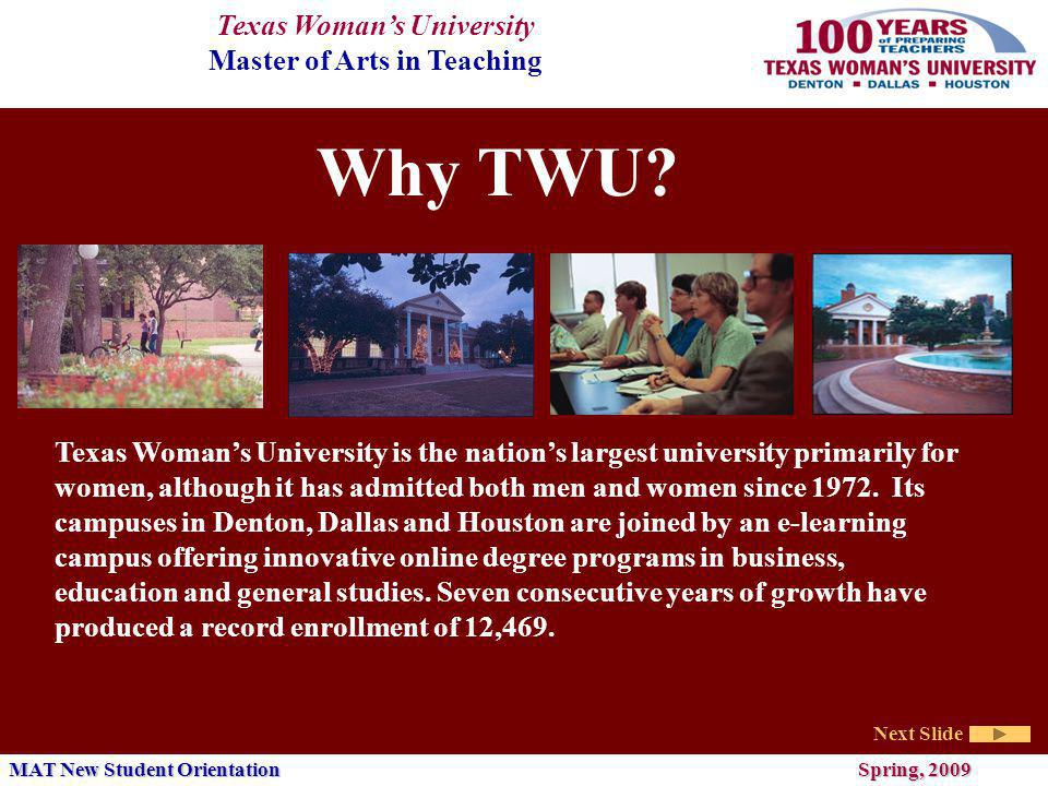 Texas Womans University Master of Arts in Teaching Next Slide MAT New Student Orientation Spring, 2009 Masters Degree Obtaining teacher certification within the context of a graduate degree program adds a level of quality and academic rigor not usually present in certification only programs.