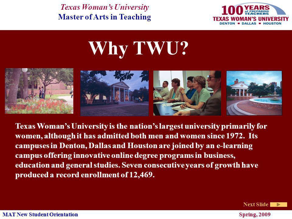 Texas Womans University Master of Arts in Teaching Next Slide MAT New Student Orientation Spring, 2009 Why the MAT at Texas Womans University.