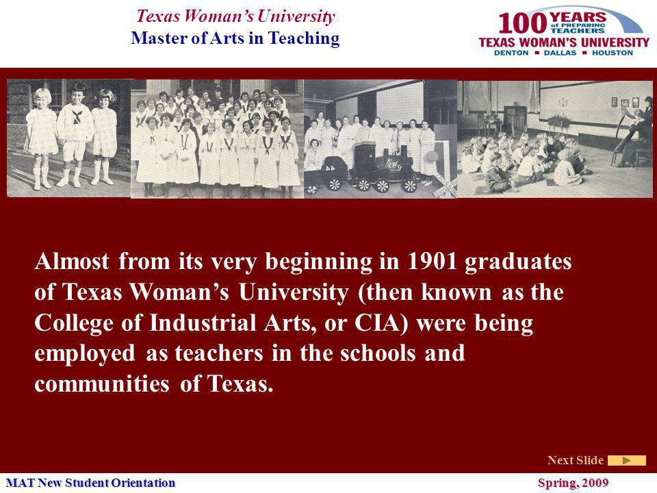 Texas Womans University Master of Arts in Teaching Next Slide MAT New Student Orientation Spring, 2009 Almost from its very beginning in 1901 graduates of Texas Womans University (then known as the College of Industrial Arts, or CIA) were being employed as teachers in the schools and communities of Texas.