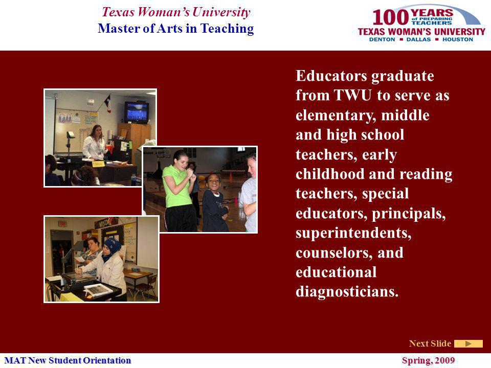Texas Womans University Master of Arts in Teaching Next Slide MAT New Student Orientation Spring, 2009 Educators graduate from TWU to serve as elementary, middle and high school teachers, early childhood and reading teachers, special educators, principals, superintendents, counselors, and educational diagnosticians.