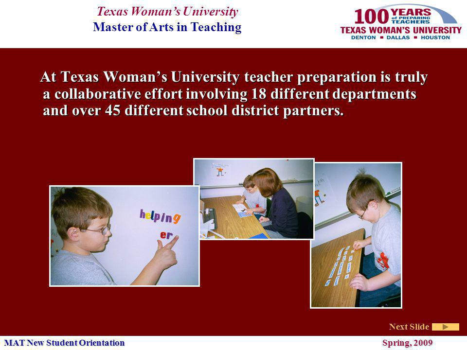 Texas Womans University Master of Arts in Teaching Next Slide MAT New Student Orientation Spring, 2009 At Texas Womans University teacher preparation is truly a collaborative effort involving 18 different departments and over 45 different school district partners.