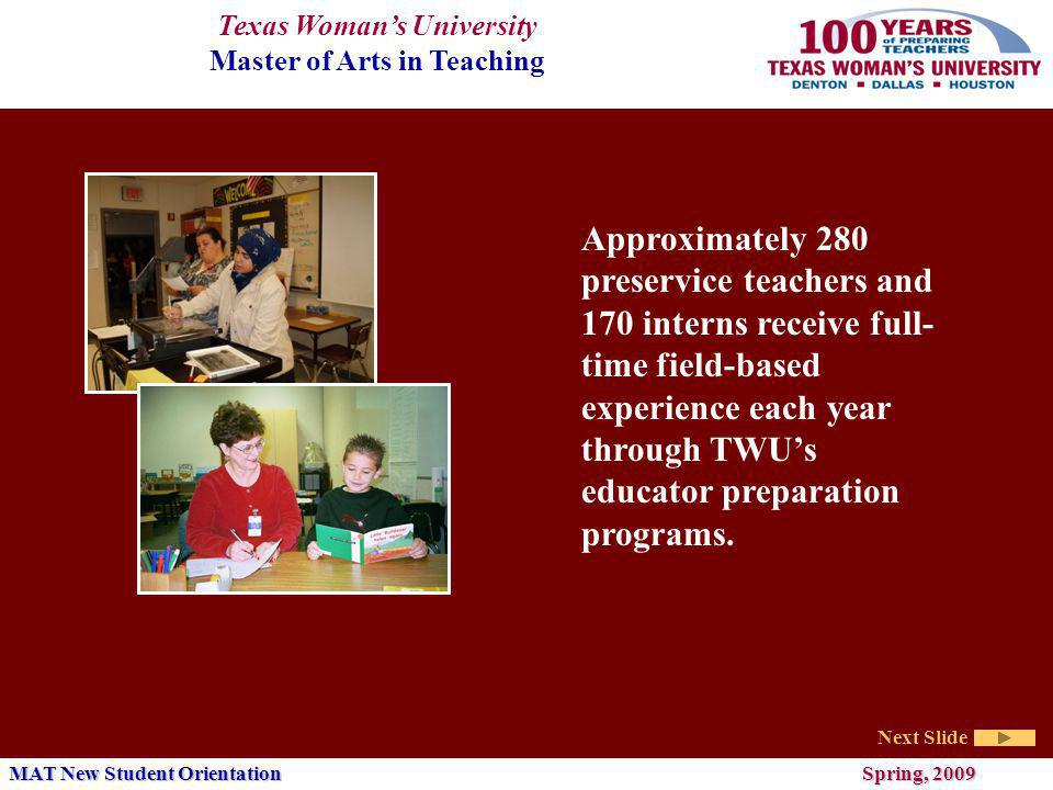 Texas Womans University Master of Arts in Teaching Next Slide MAT New Student Orientation Spring, 2009 The Master of Arts in Teaching at TWU is a minimum 32 hour program composed of four components: Coursework in Pedagogy (16 hours) Coursework in Content (9 or more hours) Supported Field Experience (6-12 hours) Professional Portfolio (1 hour)