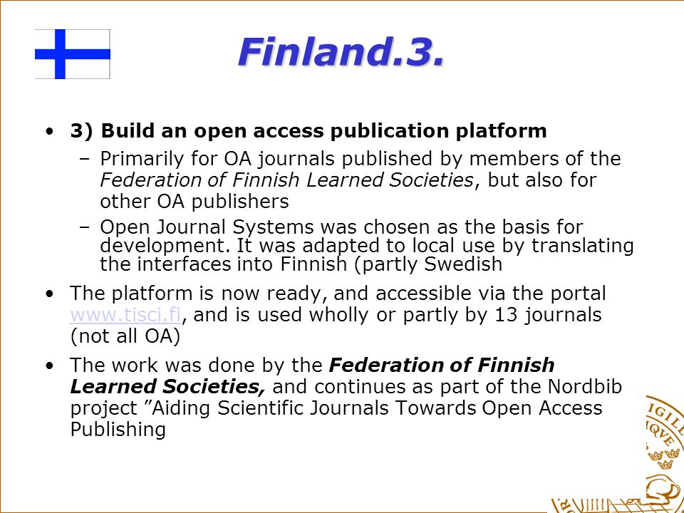 Finland.3. 3) Build an open access publication platform –Primarily for OA journals published by members of the Federation of Finnish Learned Societies
