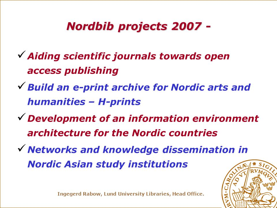 Ingegerd Rabow, Lund University Libraries, Head Office. Nordbib projects 2007 - Aiding scientific journals towards open access publishing Build an e-p