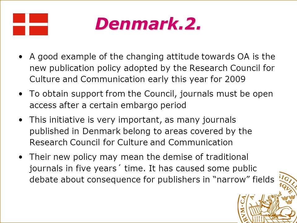 Denmark.2. A good example of the changing attitude towards OA is the new publication policy adopted by the Research Council for Culture and Communicat