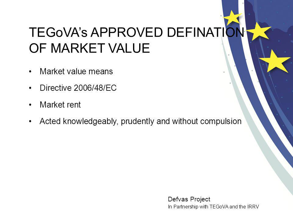 Defvas Project In Partnership with TEGoVA and the IRRV TEGoVAs APPROVED DEFINATION OF MARKET VALUE Market value means Directive 2006/48/EC Market rent Acted knowledgeably, prudently and without compulsion