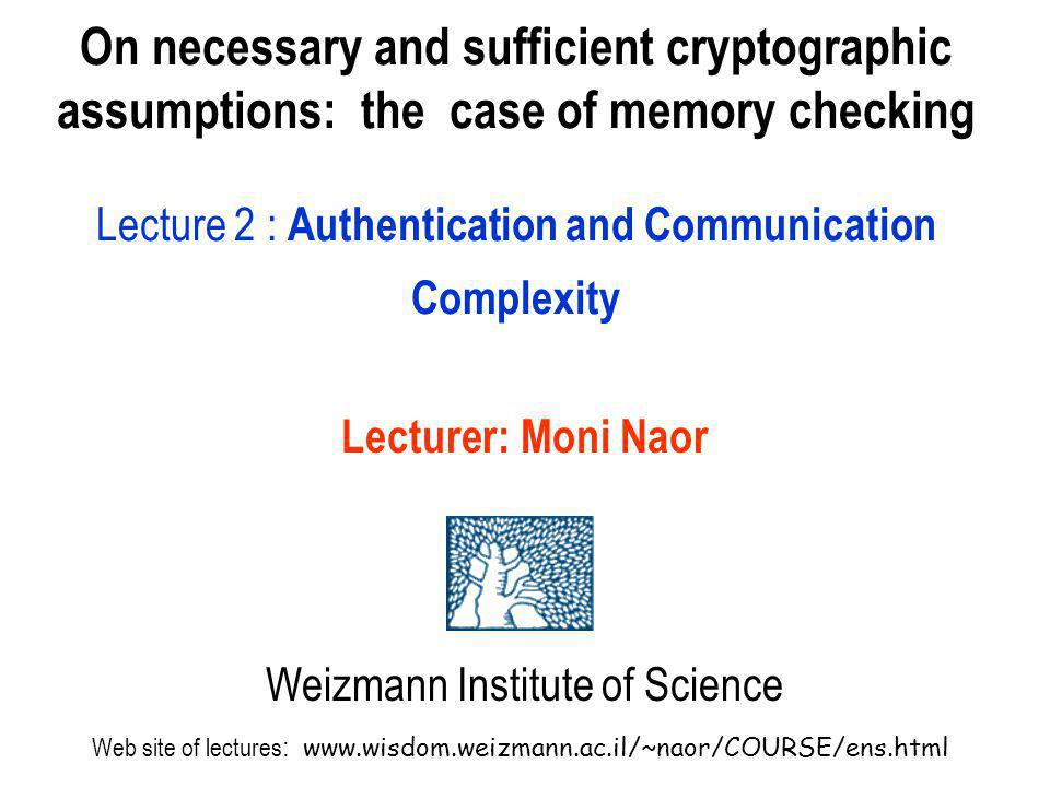 On necessary and sufficient cryptographic assumptions: the case of memory checking Lecture 2 : Authentication and Communication Complexity Lecturer: M