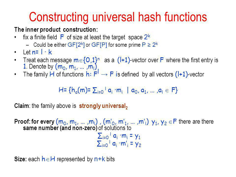 Constructing universal hash functions The inner product construction: fix a finite field F of size at least the target space 2 k –Could be either GF[2